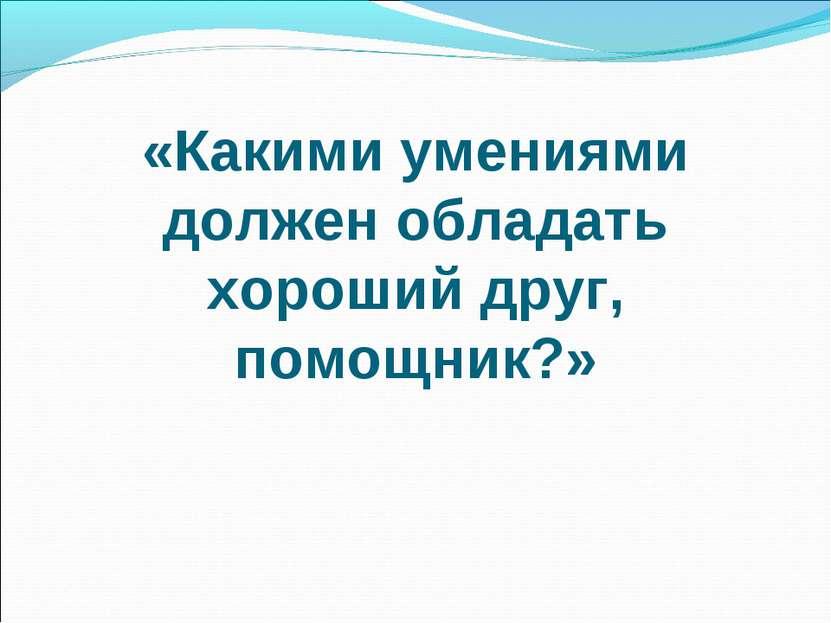 «Какими умениями должен обладать хороший друг, помощник?»