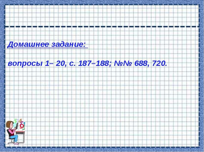Домашнее задание: вопросы 1– 20, с. 187–188; №№ 688, 720.