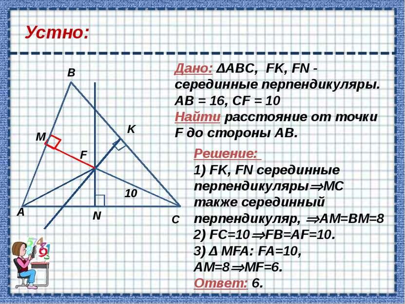 Устно: Дано: ΔABC, FK, FN - серединные перпендикуляры. АВ = 16, СF = 10 Найти...