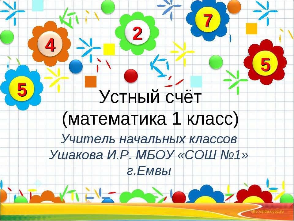 Устный счёт (математика 1 класс) Учитель начальных классов Ушакова И.Р. МБОУ ...