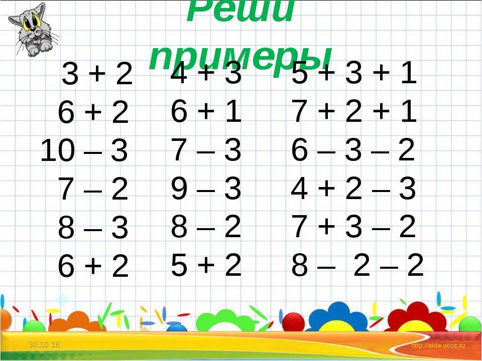 * * Реши примеры 3 + 2 6 + 2 10 – 3 7 – 2 8 – 3 6 + 2 4 + 3 6 + 1 7 – 3 9 – 3...