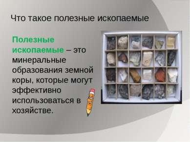 Что такое полезные ископаемые Полезные ископаемые – это минеральные образован...