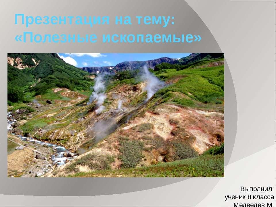 Презентация на тему: «Полезные ископаемые» Выполнил: ученик 8 класса Медведев М.