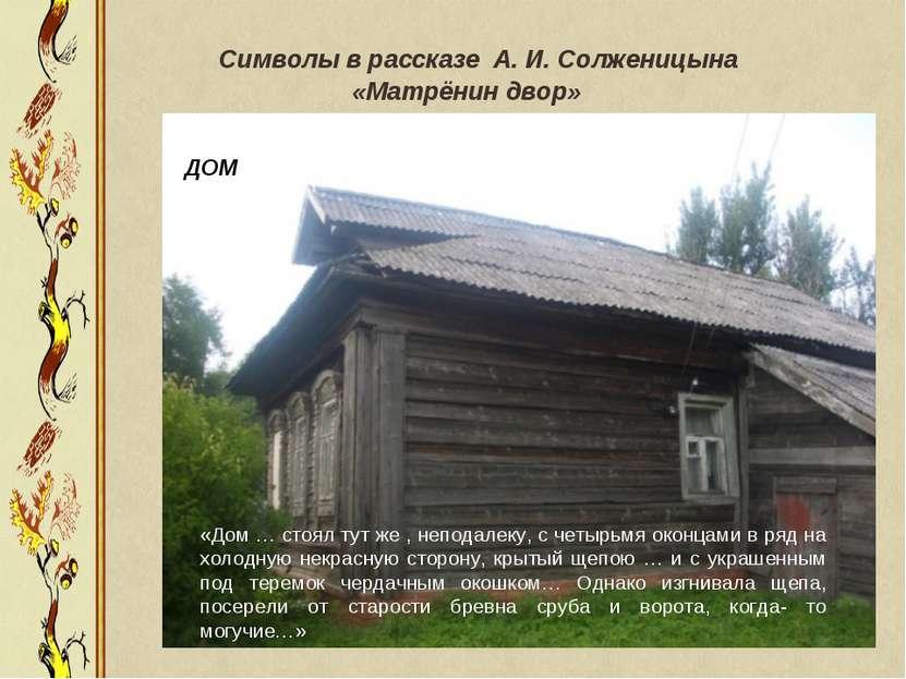 Символы в рассказе А. И. Солженицына «Матрёнин двор» «Дом … стоял тут же , не...