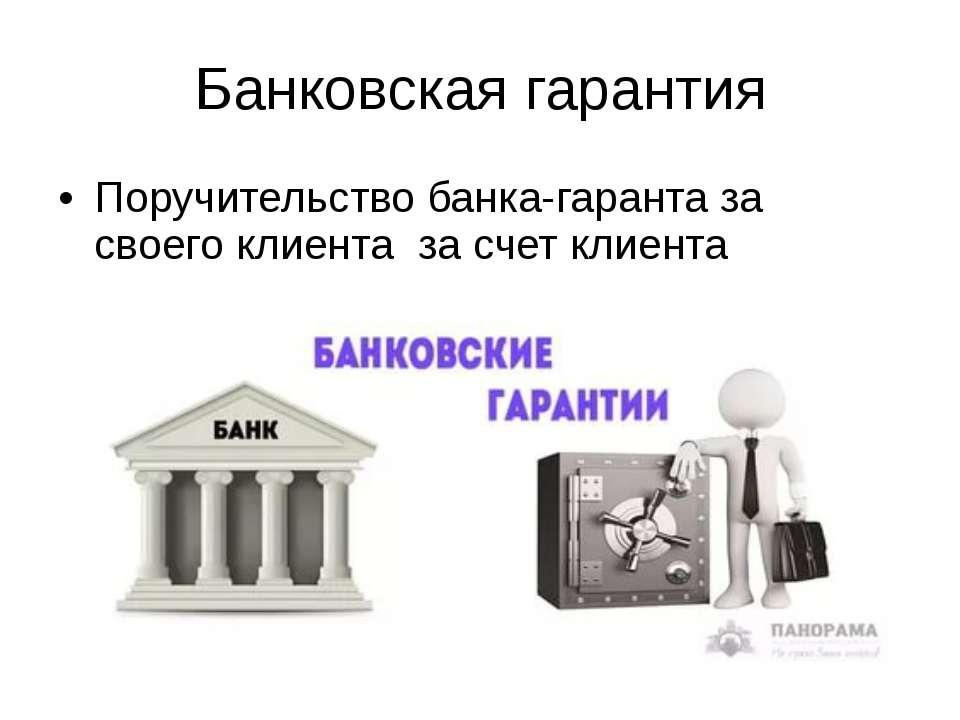 Банковская гарантия Поручительство банка-гаранта за своего клиента за счет кл...