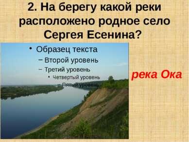 2. На берегу какой реки расположено родное село Сергея Есенина? река Ока