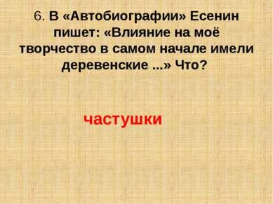6. В «Автобиографии» Есенин пишет: «Влияние на моё творчество в самом начале ...