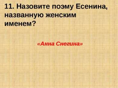 11. Назовите поэму Есенина, названную женским именем? «Анна Снегина»