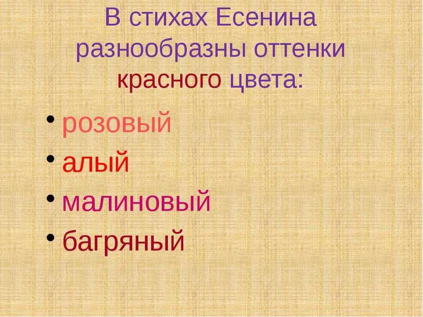 В стихах Есенина разнообразны оттенки красного цвета: розовый алый малиновый ...