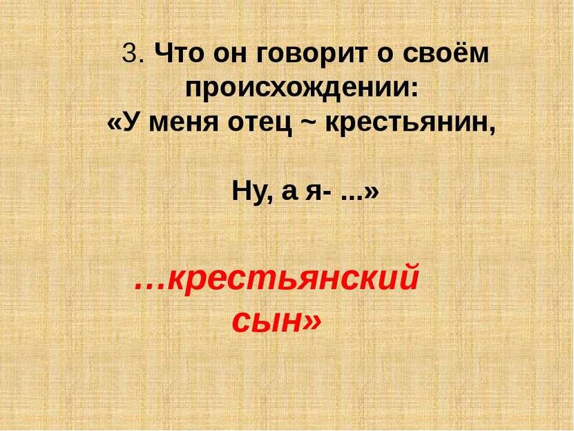 3. Что он говорит о своём происхождении: «У меня отец ~ крестьянин, Ну, а я- ...