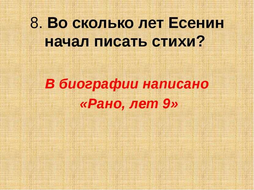 8. Во сколько лет Есенин начал писать стихи? В биографии написано «Рано, лет 9»