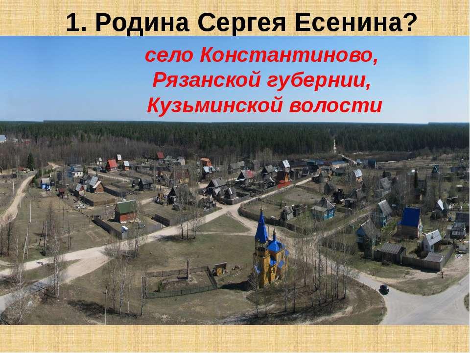1. Родина Сергея Есенина? село Константиново, Рязанской губернии, Кузьминской...