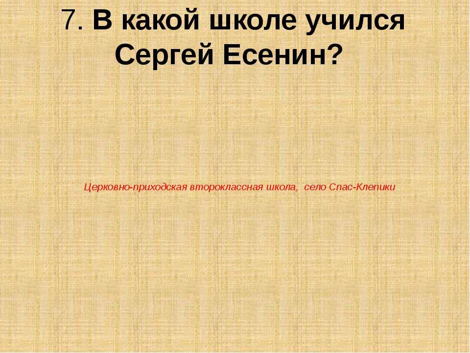 7. В какой школе учился Сергей Есенин? Церковно-приходская второклассная школ...