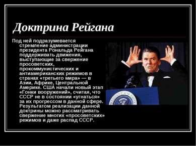 Доктрина Рейгана Под ней подразумевается стремление администрации президента ...