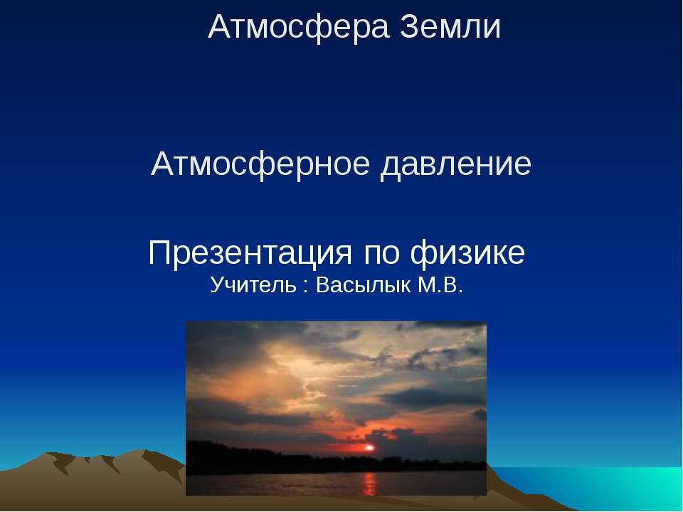 Презентация по физике Учитель : Васылык М.В. Атмосфера Земли Атмосферное давл...