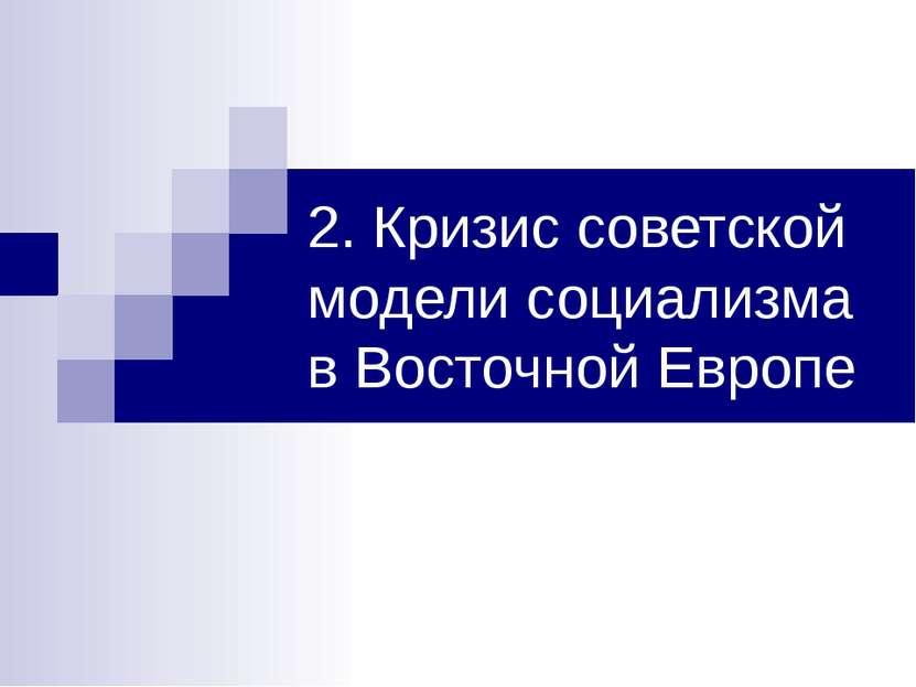 2. Кризис советской модели социализма в Восточной Европе