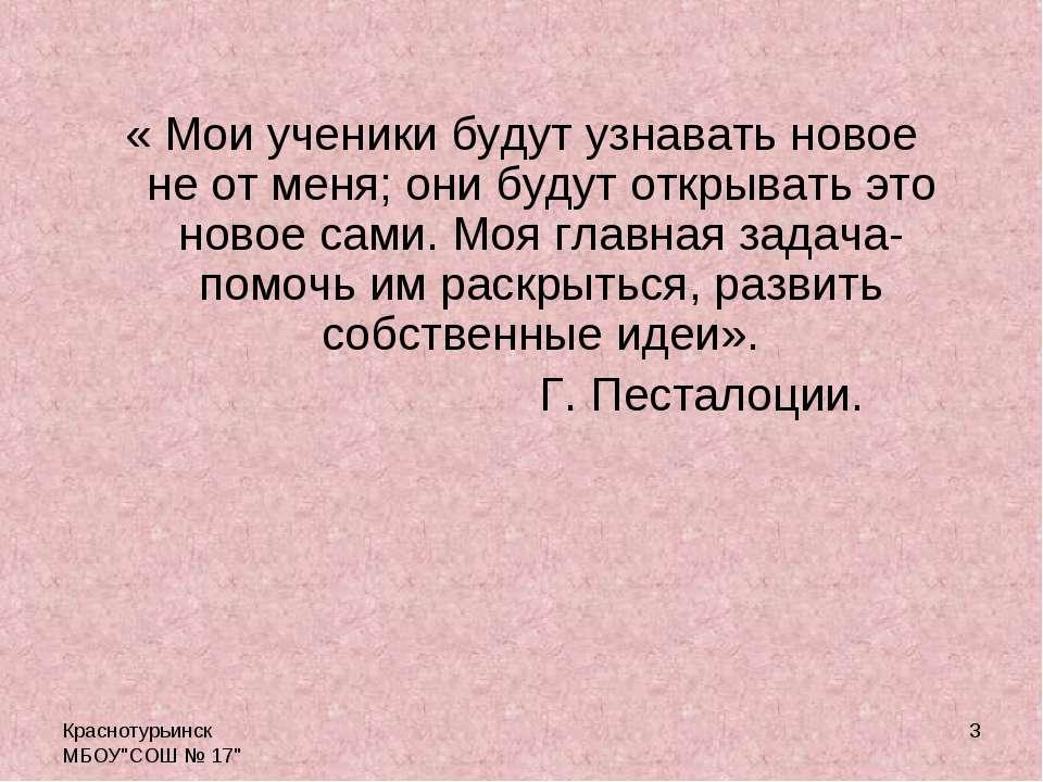 """Краснотурьинск МБОУ""""СОШ № 17"""" * « Мои ученики будут узнавать новое не от меня..."""