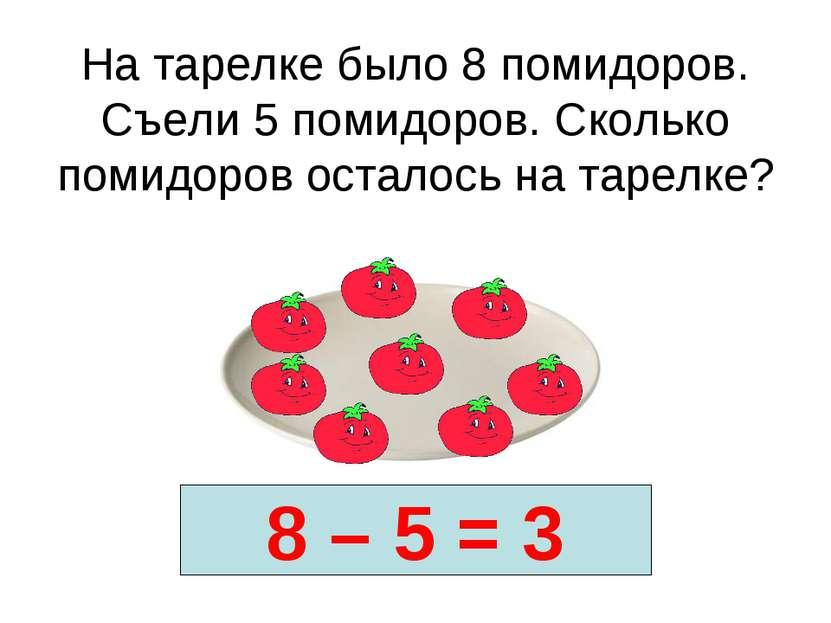 На тарелке было 8 помидоров. Съели 5 помидоров. Сколько помидоров осталось на...