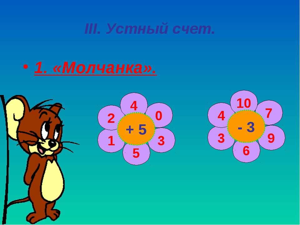 III. Устный счет. 1. «Молчанка». 0 3 5 1 2 4 + 5 7 9 6 3 4 10 - 3