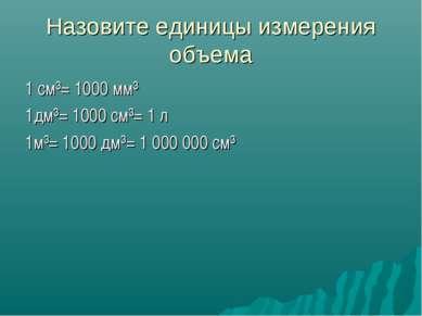 Назовите единицы измерения объема 1 см³= 1000 мм³ 1дм³= 1000 см³= 1 л 1м³= 10...