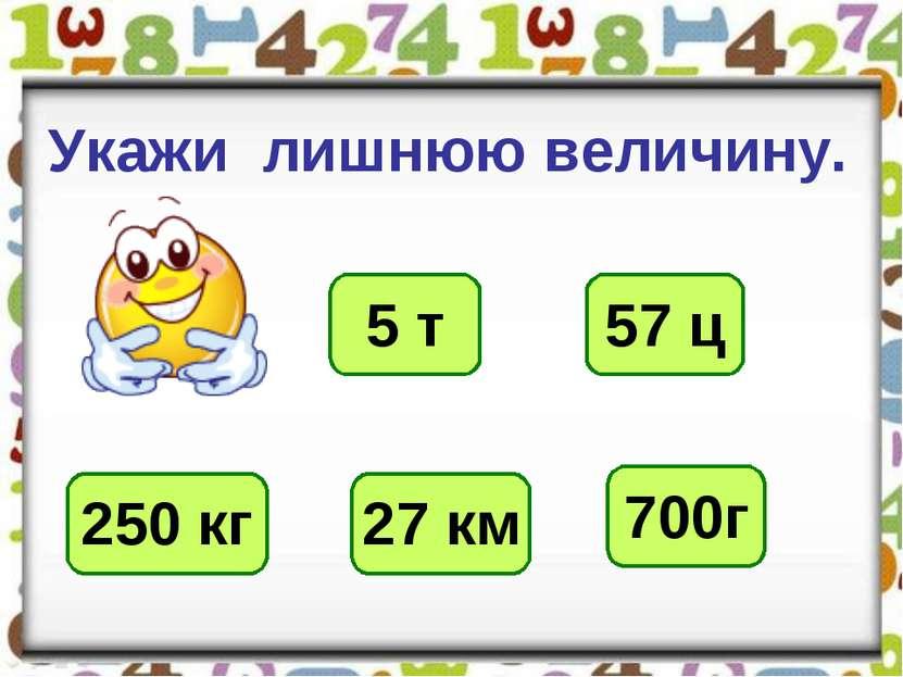 Укажи лишнюю величину. 5 т 57 ц 250 кг 27 км 700г