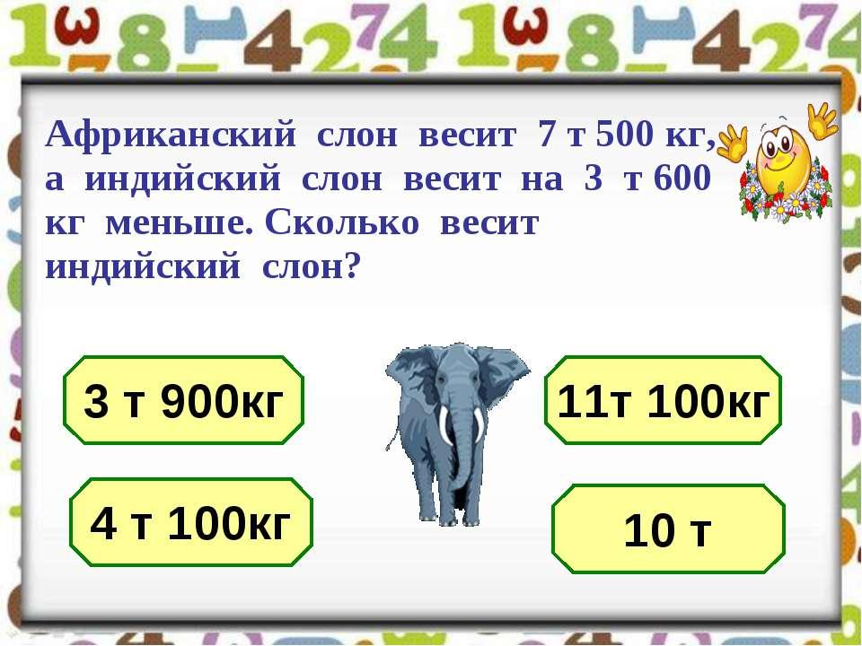 Африканский слон весит 7 т 500 кг, а индийский слон весит на 3 т 600 кг меньш...