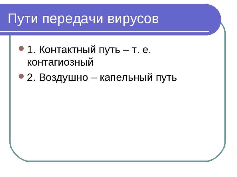 Пути передачи вирусов 1. Контактный путь – т. е. контагиозный 2. Воздушно – к...