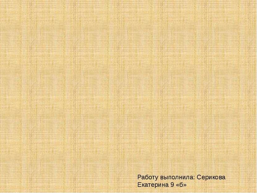 Работу выполнила: Серикова Екатерина 9 «б»