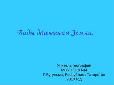 Виды движения Земли. Учитель географии МОУ СОШ №4 Г.Бугульма, Республика Тата...