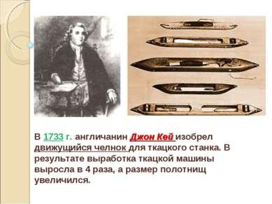 В 1733 г. англичанин Джон Кей изобрел движущийся челнок для ткацкого станка. ...