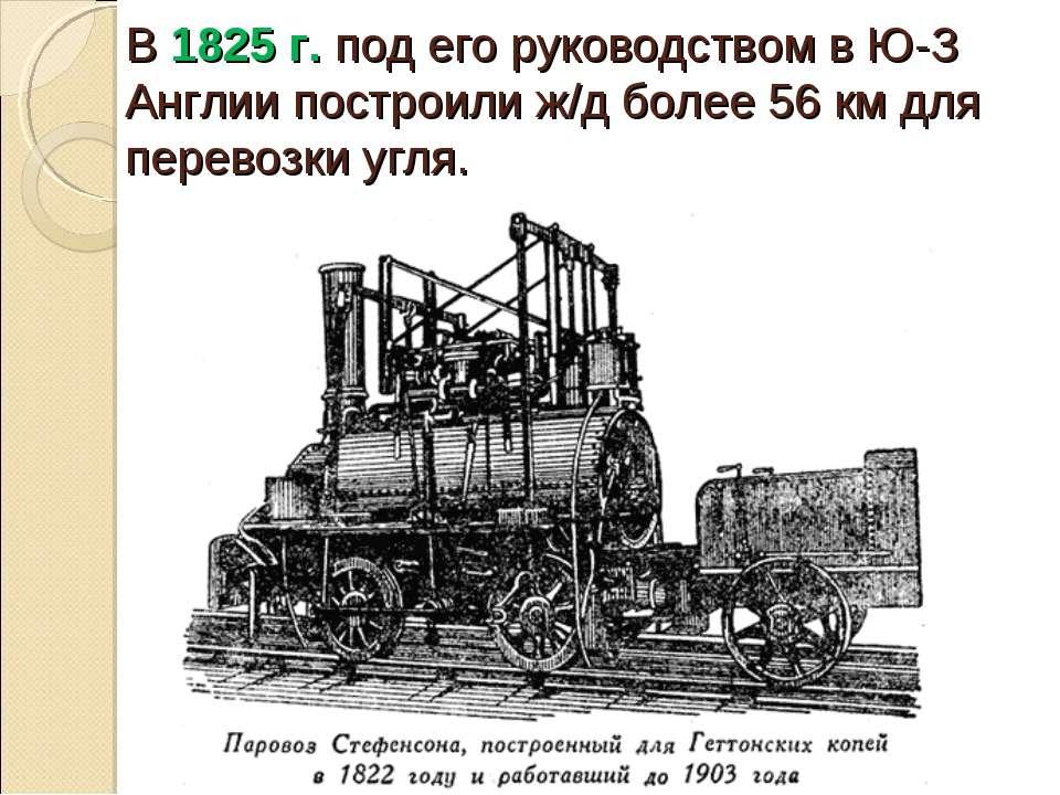 В 1825 г. под его руководством в Ю-З Англии построили ж/д более 56 км для пер...