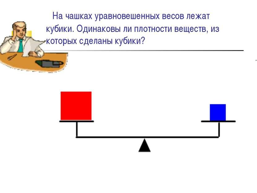 На чашках уравновешенных весов лежат кубики. Одинаковы ли плотности веществ, ...