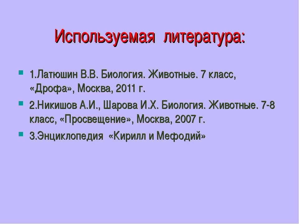 Используемая литература: 1.Латюшин В.В. Биология. Животные. 7 класс, «Дрофа»,...