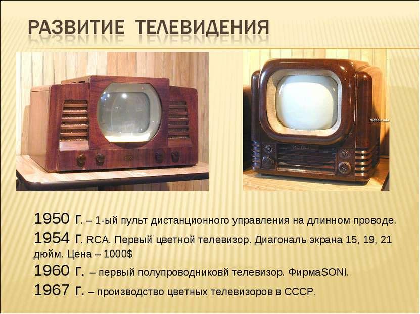 1950 г. – 1-ый пульт дистанционного управления на длинном проводе. 1954 г. RC...