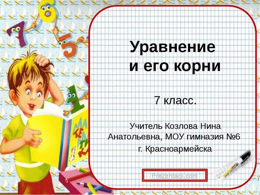 Уравнение и его корни 7 класс. Учитель Козлова Нина Анатольевна, МОУ гимназия...