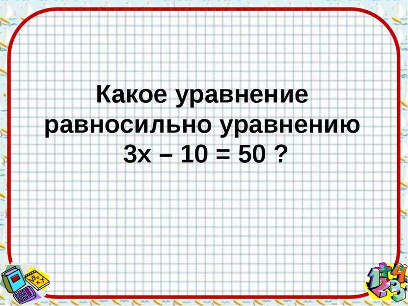 Какое уравнение равносильно уравнению 3х – 10 = 50 ?