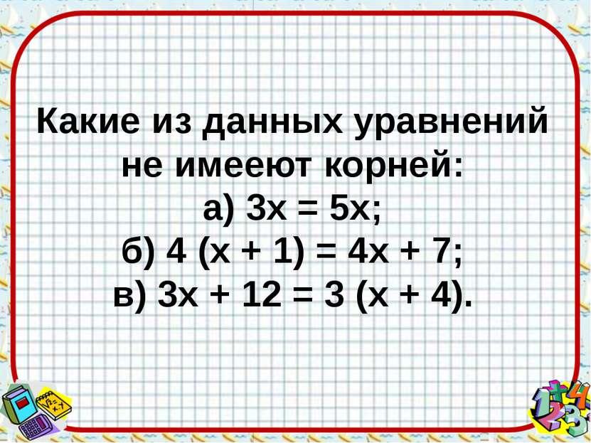 Какие из данных уравнений не имееют корней: а) 3х = 5х; б) 4 (х + 1) = 4х + 7...