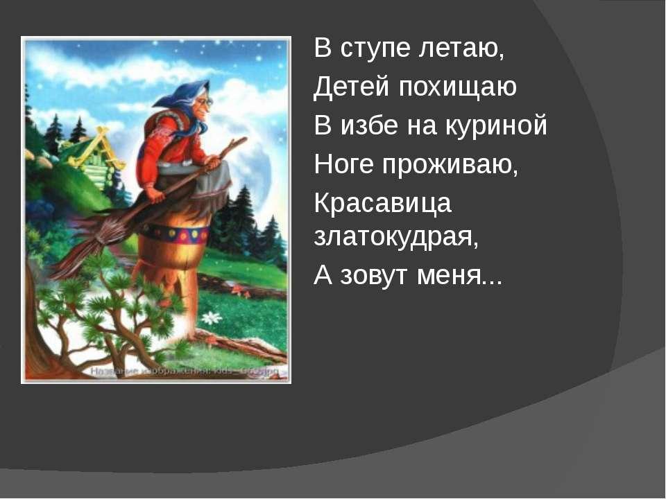 В ступе летаю, Детей похищаю В избе на куриной Ноге проживаю, Красавица злато...