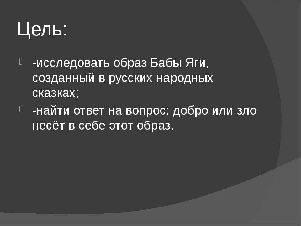 Цель: -исследовать образ Бабы Яги, созданный в русских народных сказках; -най...
