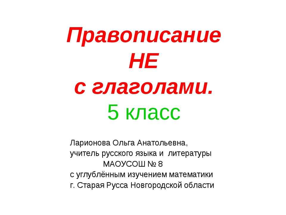 Правописание НЕ с глаголами. 5 класс Ларионова Ольга Анатольевна, учитель рус...