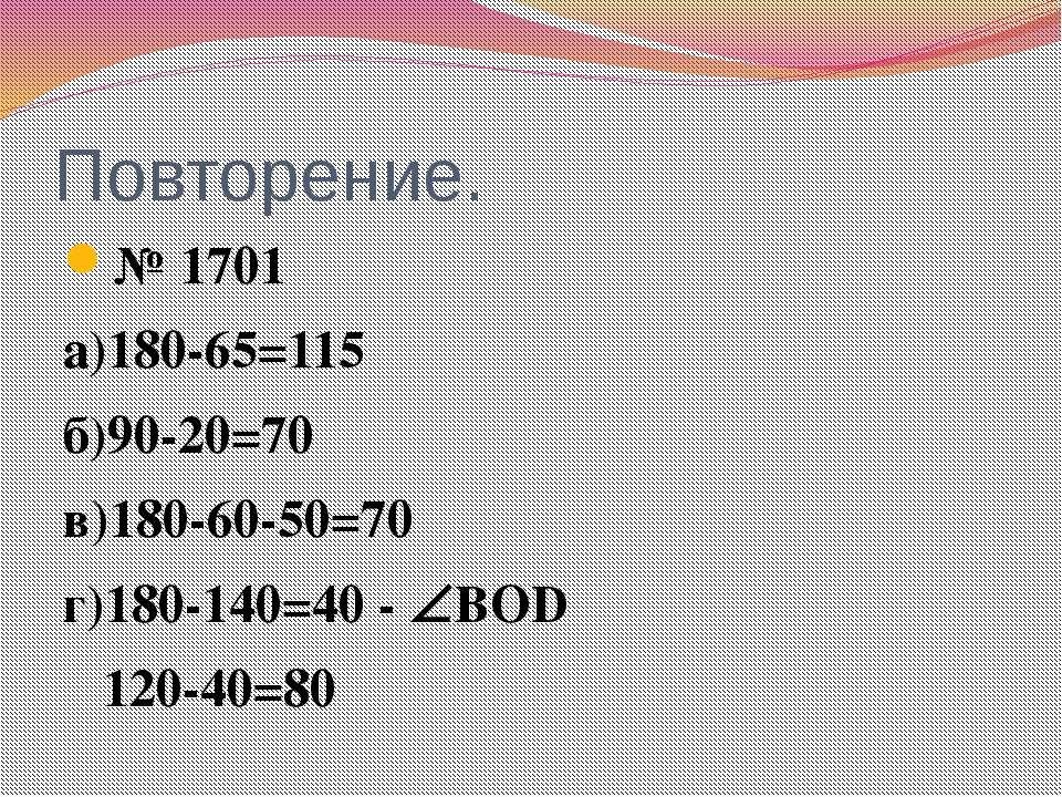 Повторение. № 1701 а)180-65=115 б)90-20=70 в)180-60-50=70 г)180-140=40 - ВОD ...