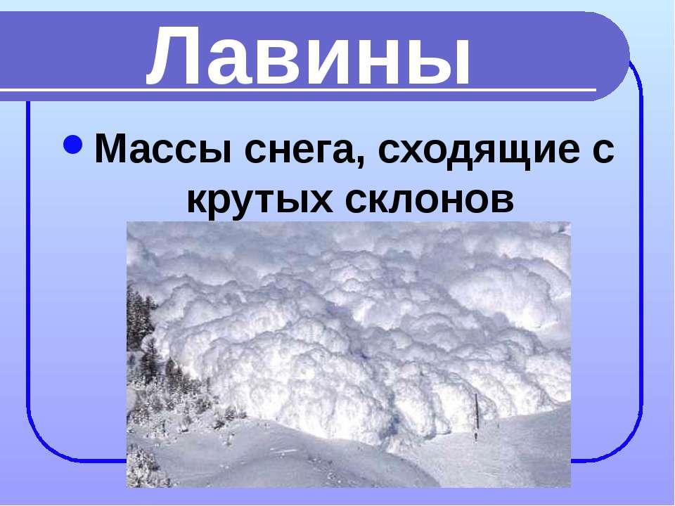 Лавины Массы снега, сходящие с крутых склонов
