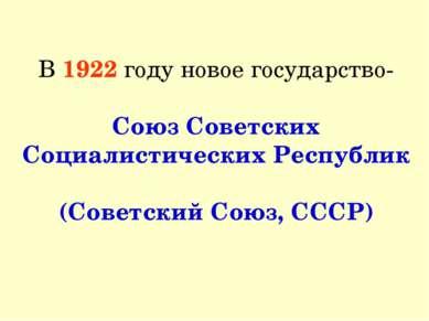 В 1922 году новое государство- Союз Советских Социалистических Республик (Сов...