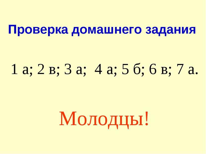 Проверка домашнего задания 1 а; 2 в; 3 а; 4 а; 5 б; 6 в; 7 а. Молодцы!