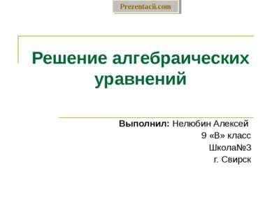 Решение алгебраических уравнений Выполнил: Нелюбин Алексей 9 «В» класс Школа№...