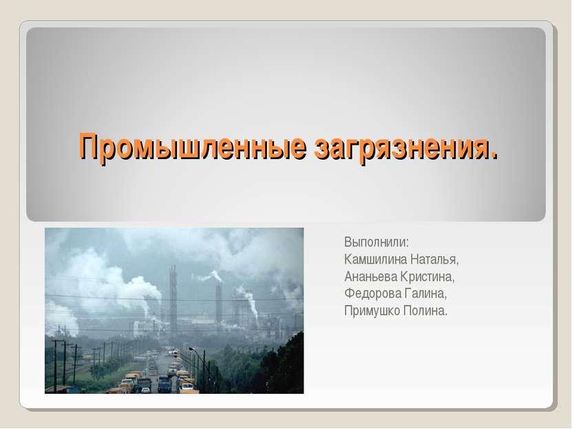 Промышленные загрязнения. Выполнили: Камшилина Наталья, Ананьева Кристина, Фе...
