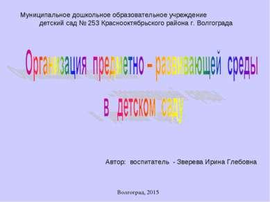 Автор: воспитатель - Зверева Ирина Глебовна Волгоград, 2015 Муниципальное дош...