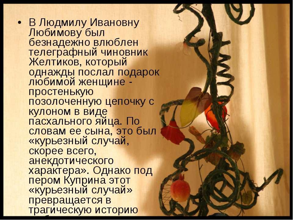 В Людмилу Ивановну Любимову был безнадежно влюблен телеграфный чиновник Желти...