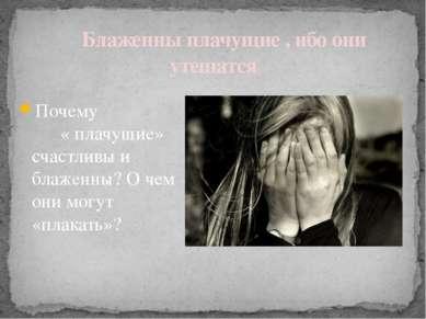 Блаженны плачущие , ибо они утешатся Почему « плачущие» счастливы и блаженны?...