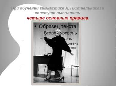 При обучении гимнастике А. Н.Стрельникова советует выполнять четыре основных ...